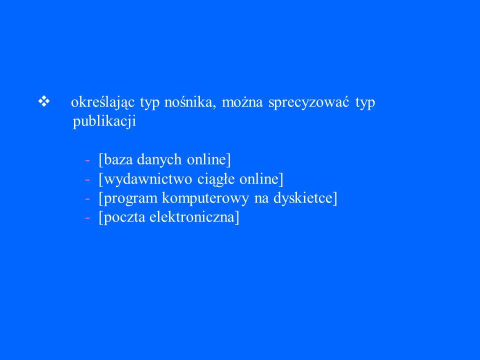 v określając typ nośnika, można sprecyzować typ publikacji - [baza danych online] - [wydawnictwo ciągłe online] - [program komputerowy na dyskietce] - [poczta elektroniczna]